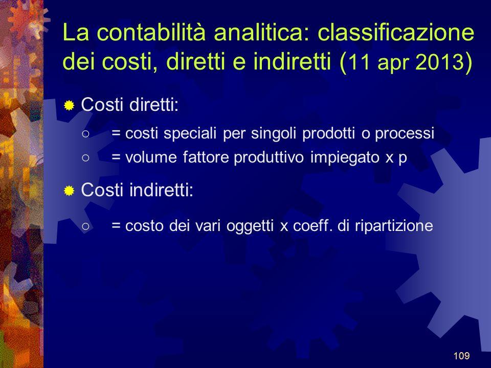 109 La contabilità analitica: classificazione dei costi, diretti e indiretti ( 11 apr 2013 ) Costi diretti: = costi speciali per singoli prodotti o processi = volume fattore produttivo impiegato x p Costi indiretti: = costo dei vari oggetti x coeff.