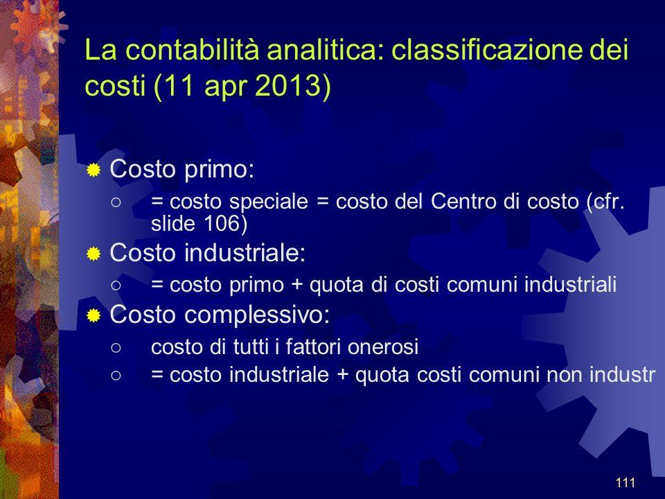 111 La contabilità analitica: classificazione dei costi (11 apr 2013) Costo primo: = costo speciale = costo del Centro di costo (cfr.