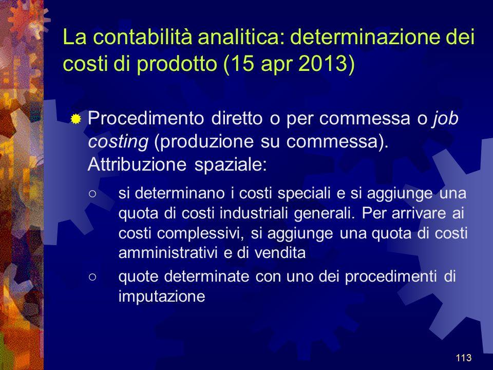113 La contabilità analitica: determinazione dei costi di prodotto (15 apr 2013) Procedimento diretto o per commessa o job costing (produzione su commessa).