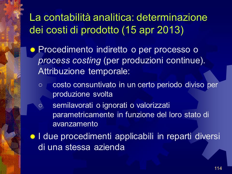 114 La contabilità analitica: determinazione dei costi di prodotto (15 apr 2013) Procedimento indiretto o per processo o process costing (per produzioni continue).