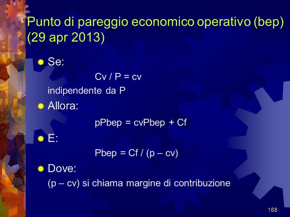 168 Punto di pareggio economico operativo (bep) (29 apr 2013) Se: Cv / P = cv indipendente da P Allora: pPbep = cvPbep + Cf E: Pbep = Cf / (p – cv) Dove: (p – cv) si chiama margine di contribuzione