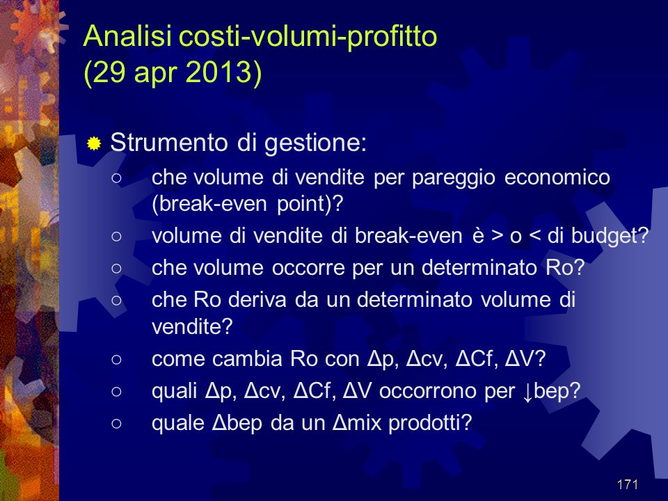 171 Analisi costi-volumi-profitto (29 apr 2013) Strumento di gestione: che volume di vendite per pareggio economico (break-even point)? volume di vend