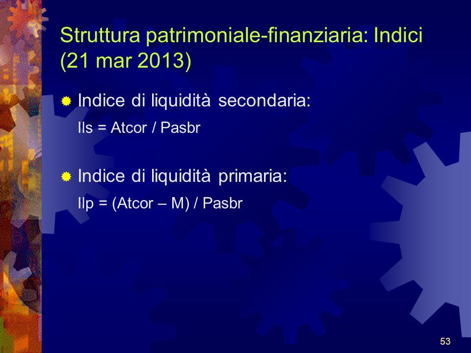 53 Struttura patrimoniale-finanziaria: Indici (21 mar 2013) Indice di liquidità secondaria: Ils = Atcor / Pasbr Indice di liquidità primaria: Ilp = (Atcor – M) / Pasbr