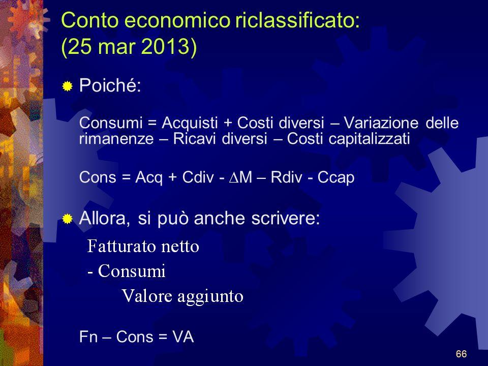 66 Conto economico riclassificato: (25 mar 2013) Poiché: Consumi = Acquisti + Costi diversi – Variazione delle rimanenze – Ricavi diversi – Costi capitalizzati Cons = Acq + Cdiv - M – Rdiv - Ccap Allora, si può anche scrivere: Fn – Cons = VA 66