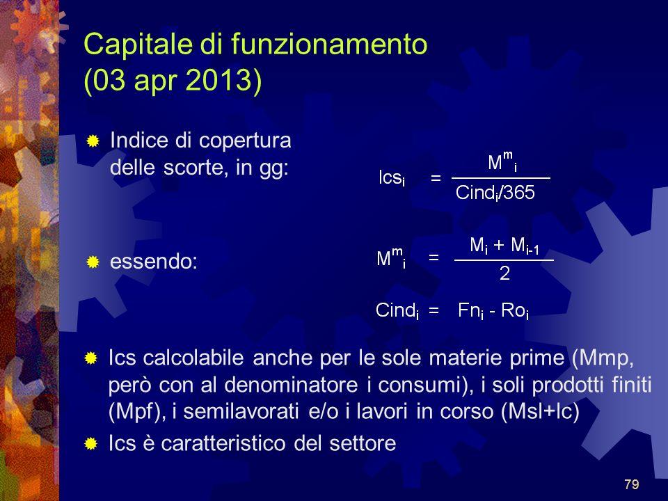 79 Capitale di funzionamento (03 apr 2013) Indice di copertura delle scorte, in gg: essendo: Ics calcolabile anche per le sole materie prime (Mmp, però con al denominatore i consumi), i soli prodotti finiti (Mpf), i semilavorati e/o i lavori in corso (Msl+lc) Ics è caratteristico del settore 79