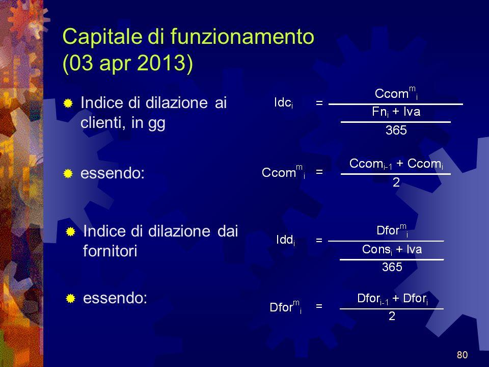 80 Capitale di funzionamento (03 apr 2013) Indice di dilazione ai clienti, in gg essendo: Indice di dilazione dai fornitori essendo: 80