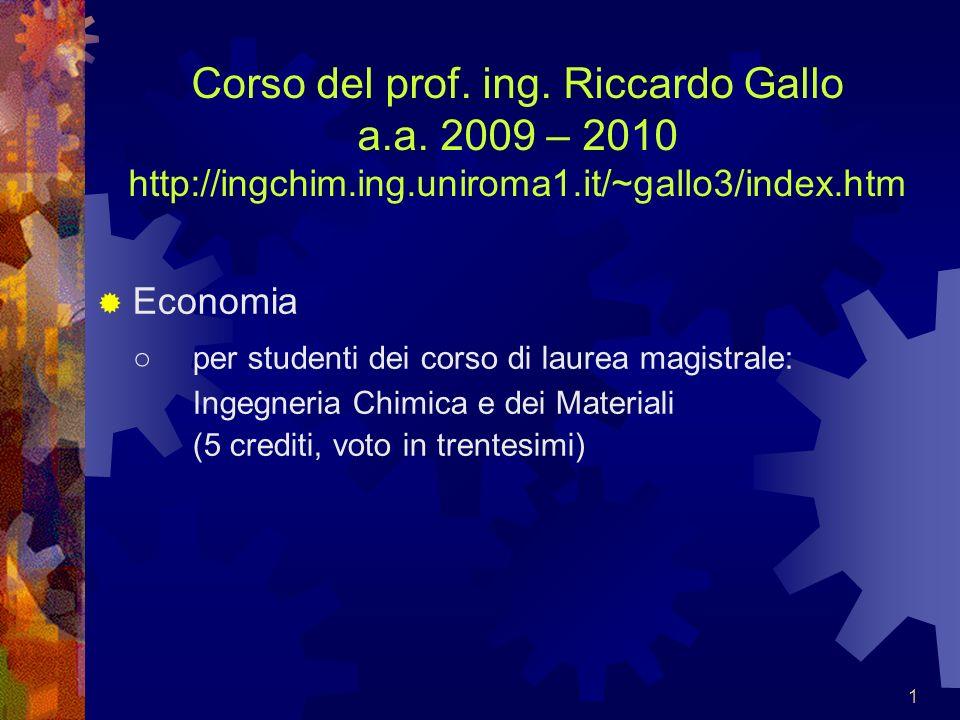 1 Corso del prof. ing. Riccardo Gallo a.a. 2009 – 2010 http://ingchim.ing.uniroma1.it/~gallo3/index.htm Economia per studenti dei corso di laurea magi