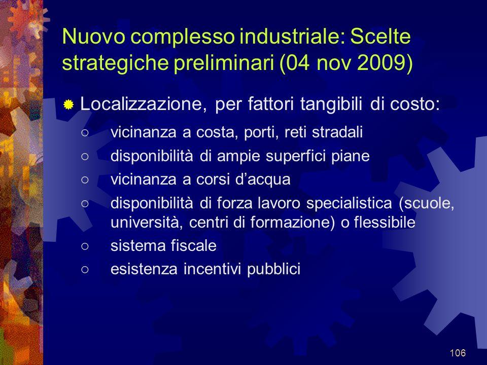 106 Nuovo complesso industriale: Scelte strategiche preliminari (04 nov 2009) Localizzazione, per fattori tangibili di costo: vicinanza a costa, porti