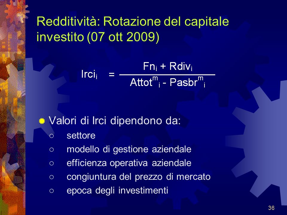 36 Redditività: Rotazione del capitale investito (07 ott 2009) Valori di Irci dipendono da: settore modello di gestione aziendale efficienza operativa