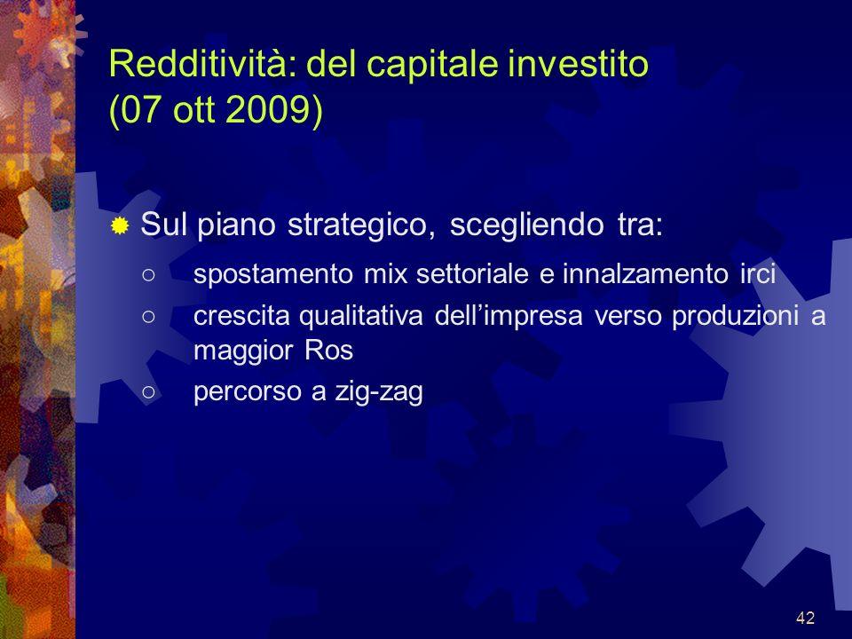 42 Redditività: del capitale investito (07 ott 2009) Sul piano strategico, scegliendo tra: spostamento mix settoriale e innalzamento irci crescita qua