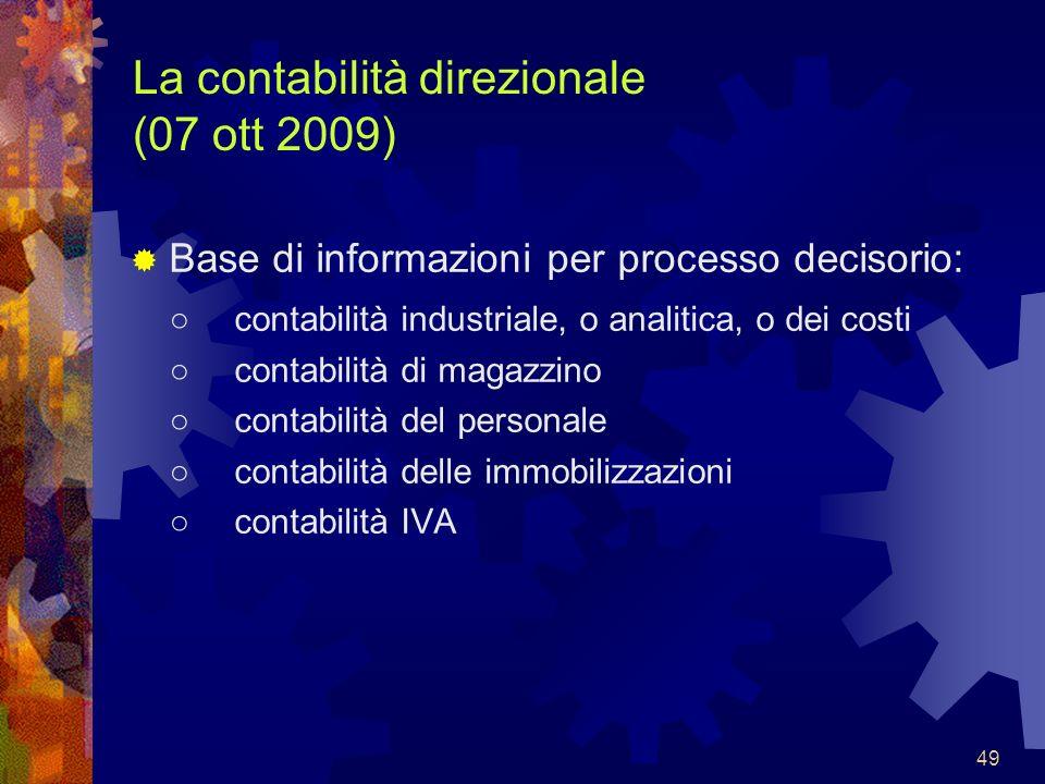 49 La contabilità direzionale (07 ott 2009) Base di informazioni per processo decisorio: contabilità industriale, o analitica, o dei costi contabilità
