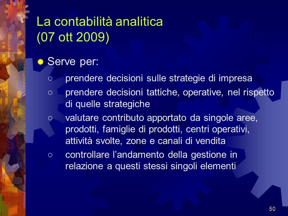 50 La contabilità analitica (07 ott 2009) Serve per: prendere decisioni sulle strategie di impresa prendere decisioni tattiche, operative, nel rispett