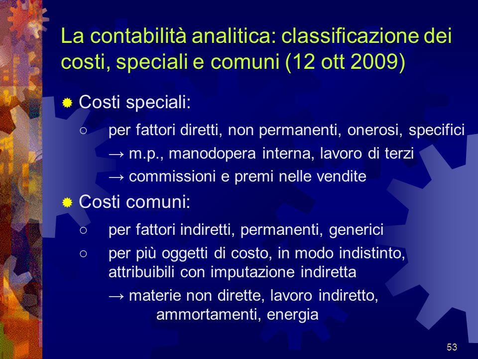 53 La contabilità analitica: classificazione dei costi, speciali e comuni (12 ott 2009) Costi speciali: per fattori diretti, non permanenti, onerosi,