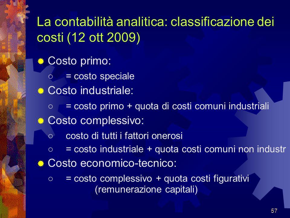 57 La contabilità analitica: classificazione dei costi (12 ott 2009) Costo primo: = costo speciale Costo industriale: = costo primo + quota di costi c