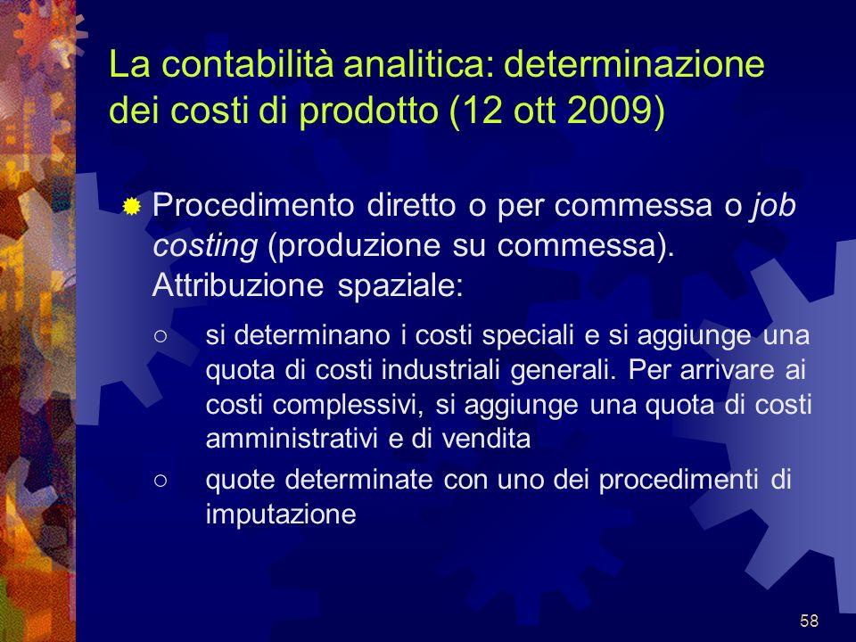 58 La contabilità analitica: determinazione dei costi di prodotto (12 ott 2009) Procedimento diretto o per commessa o job costing (produzione su comme