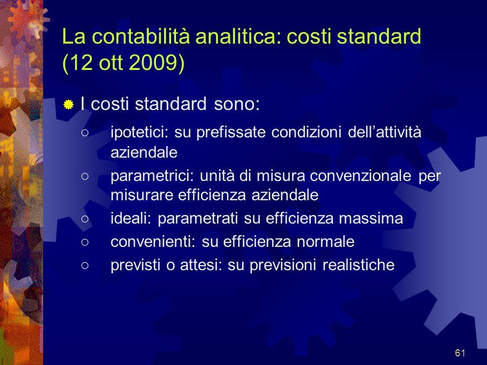 61 La contabilità analitica: costi standard (12 ott 2009) I costi standard sono: ipotetici: su prefissate condizioni dellattività aziendale parametric