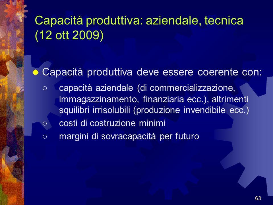 63 Capacità produttiva: aziendale, tecnica (12 ott 2009) Capacità produttiva deve essere coerente con: capacità aziendale (di commercializzazione, imm