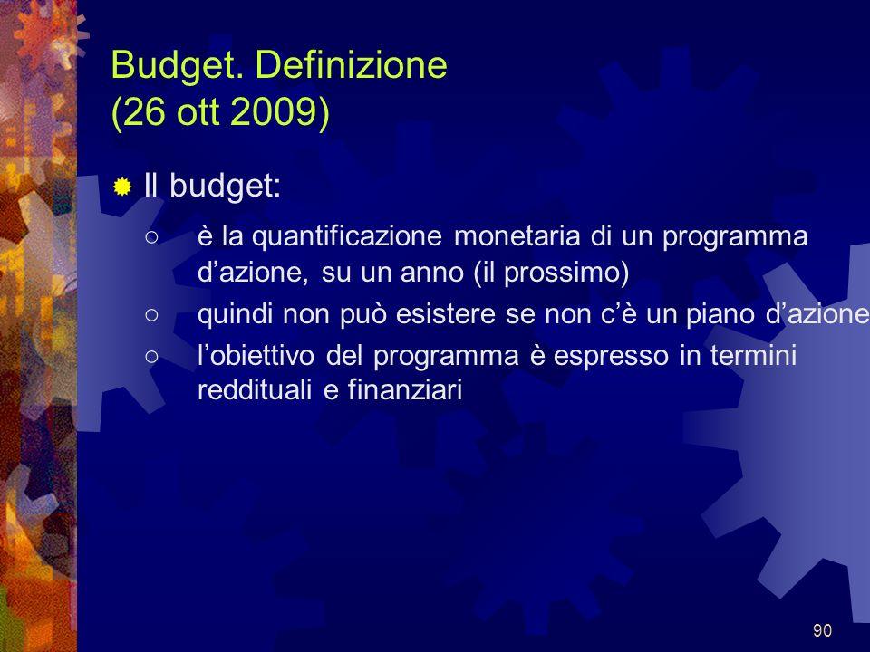 90 Budget. Definizione (26 ott 2009) Il budget: è la quantificazione monetaria di un programma dazione, su un anno (il prossimo) quindi non può esiste