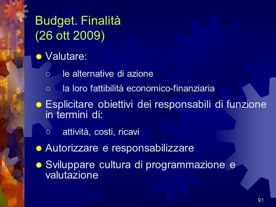 91 Budget. Finalità (26 ott 2009) Valutare: le alternative di azione la loro fattibilità economico-finanziaria Esplicitare obiettivi dei responsabili