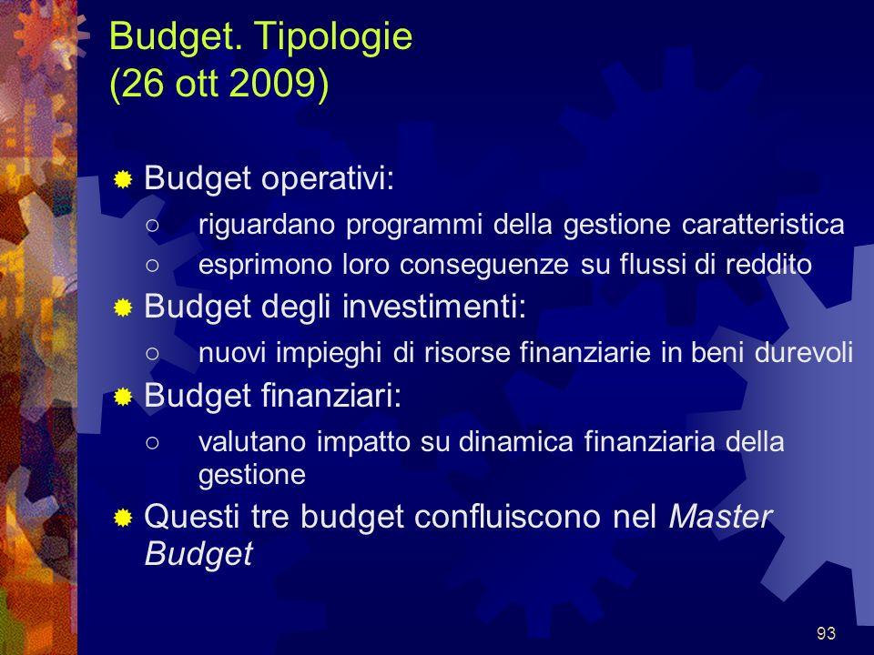 93 Budget. Tipologie (26 ott 2009) Budget operativi: riguardano programmi della gestione caratteristica esprimono loro conseguenze su flussi di reddit