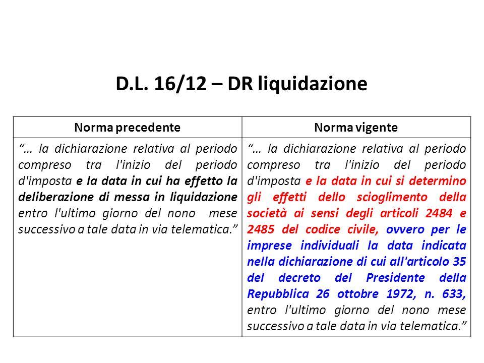 D.L. 16/12 – DR liquidazione Norma precedenteNorma vigente … la dichiarazione relativa al periodo compreso tra l'inizio del periodo d'imposta e la dat