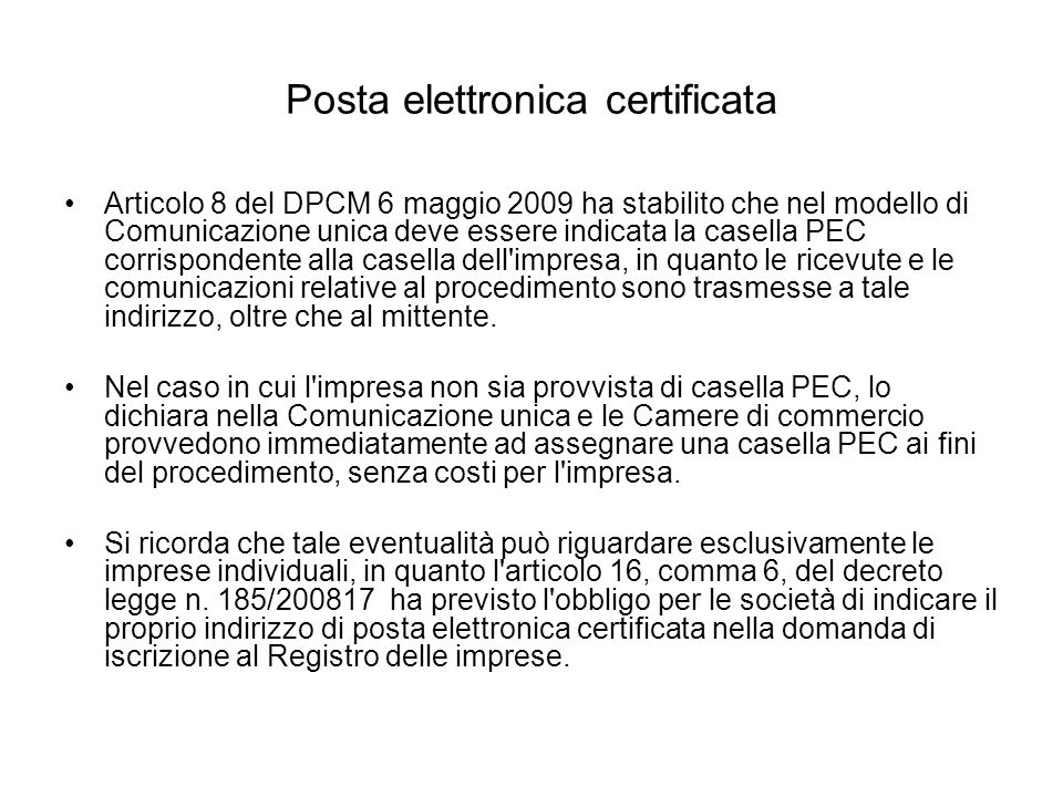 Posta elettronica certificata Articolo 8 del DPCM 6 maggio 2009 ha stabilito che nel modello di Comunicazione unica deve essere indicata la casella PEC corrispondente alla casella dell impresa, in quanto le ricevute e le comunicazioni relative al procedimento sono trasmesse a tale indirizzo, oltre che al mittente.