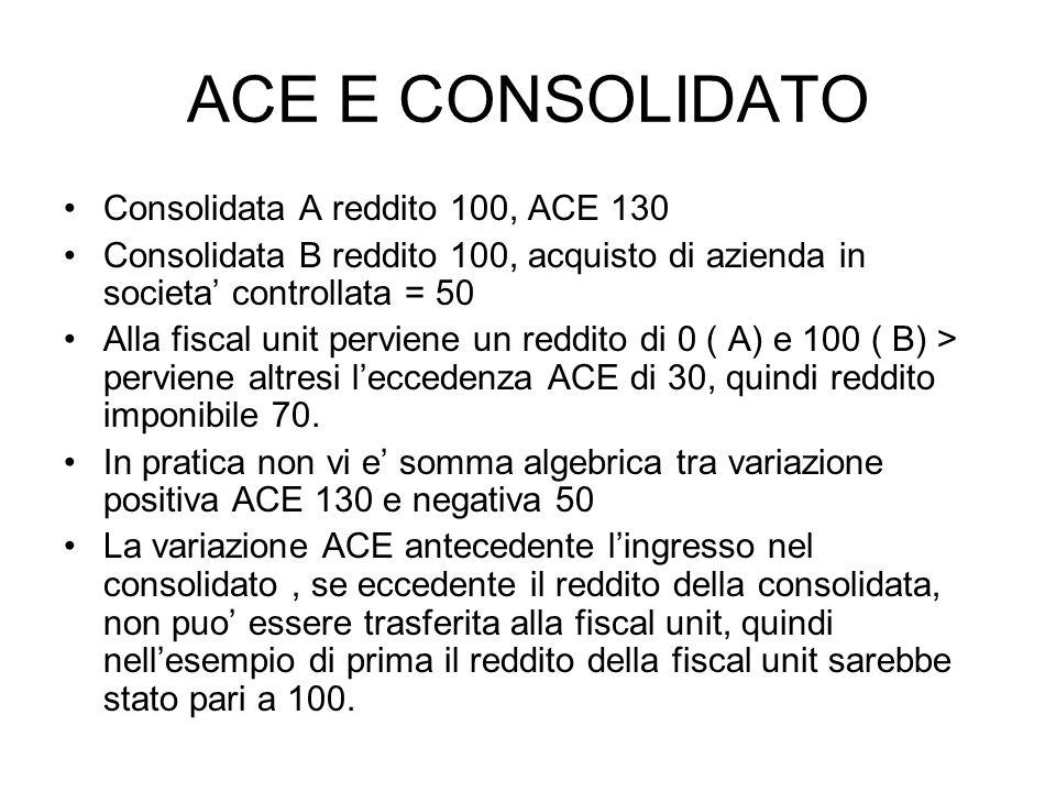ACE E CONSOLIDATO Consolidata A reddito 100, ACE 130 Consolidata B reddito 100, acquisto di azienda in societa controllata = 50 Alla fiscal unit perviene un reddito di 0 ( A) e 100 ( B) > perviene altresi leccedenza ACE di 30, quindi reddito imponibile 70.