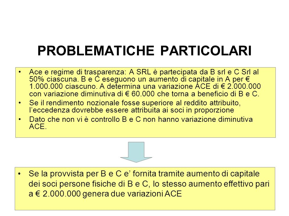 PROBLEMATICHE PARTICOLARI Ace e regime di trasparenza: A SRL è partecipata da B srl e C Srl al 50% ciascuna. B e C eseguono un aumento di capitale in