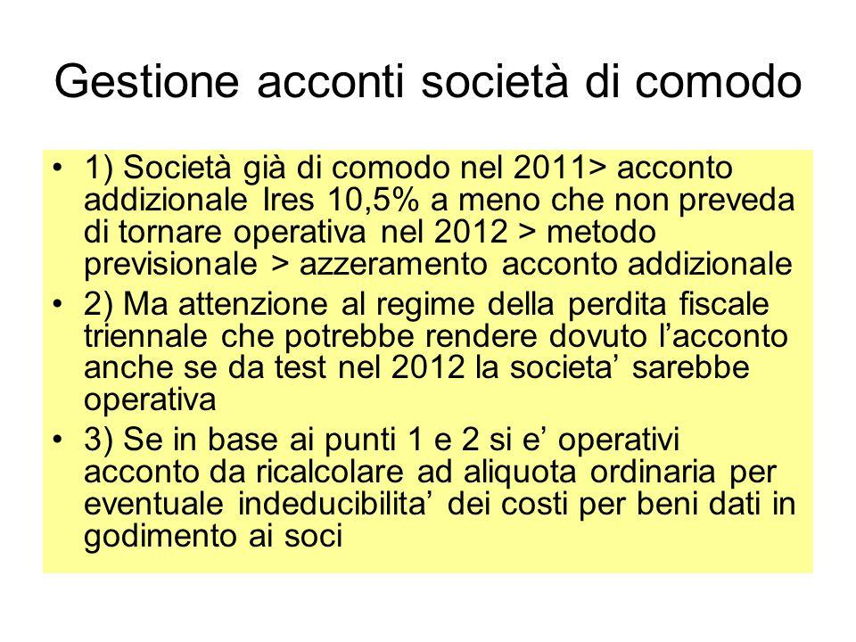 Gestione acconti società di comodo 1) Società già di comodo nel 2011> acconto addizionale Ires 10,5% a meno che non preveda di tornare operativa nel 2