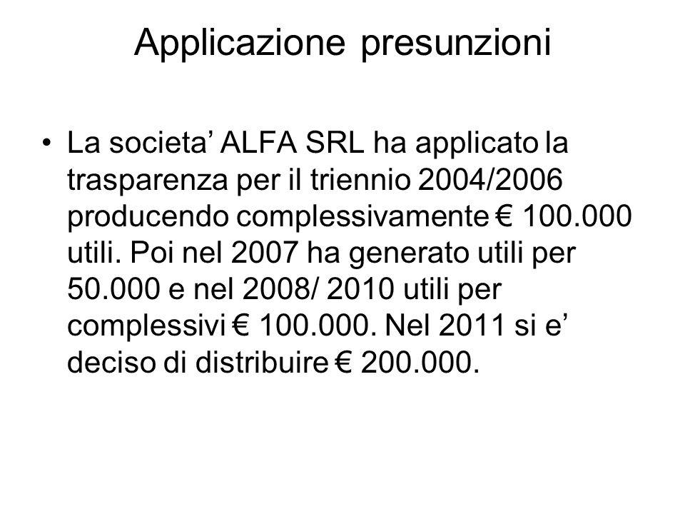 Applicazione presunzioni La societa ALFA SRL ha applicato la trasparenza per il triennio 2004/2006 producendo complessivamente 100.000 utili. Poi nel