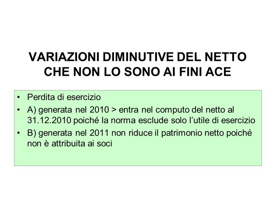 VARIAZIONI DIMINUTIVE DEL NETTO CHE NON LO SONO AI FINI ACE Perdita di esercizio A) generata nel 2010 > entra nel computo del netto al 31.12.2010 poic