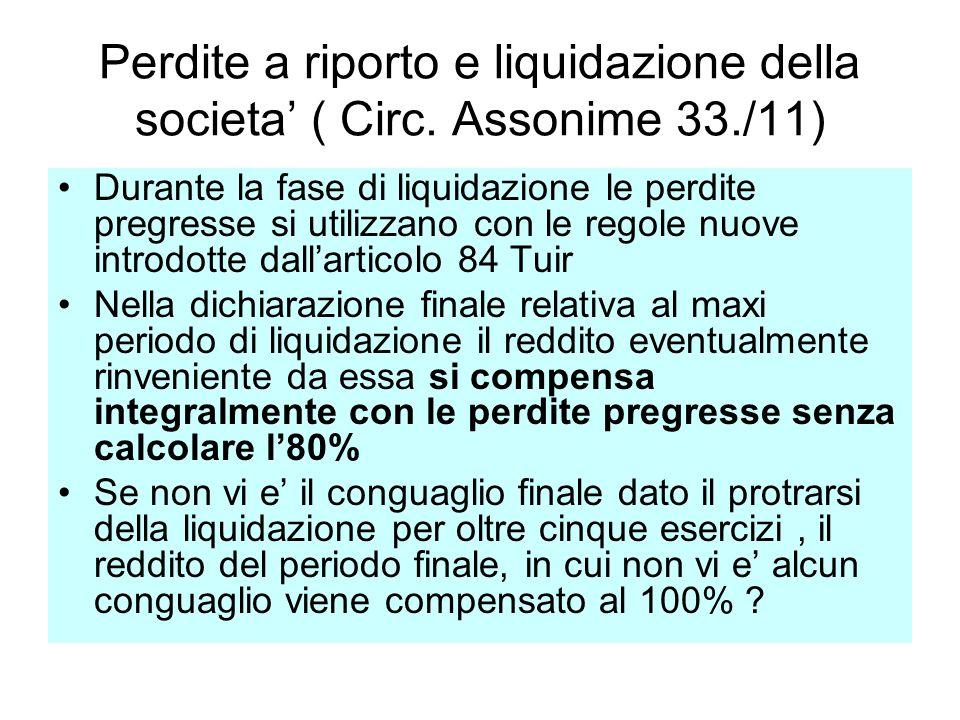Perdite a riporto e liquidazione della societa ( Circ. Assonime 33./11) Durante la fase di liquidazione le perdite pregresse si utilizzano con le rego