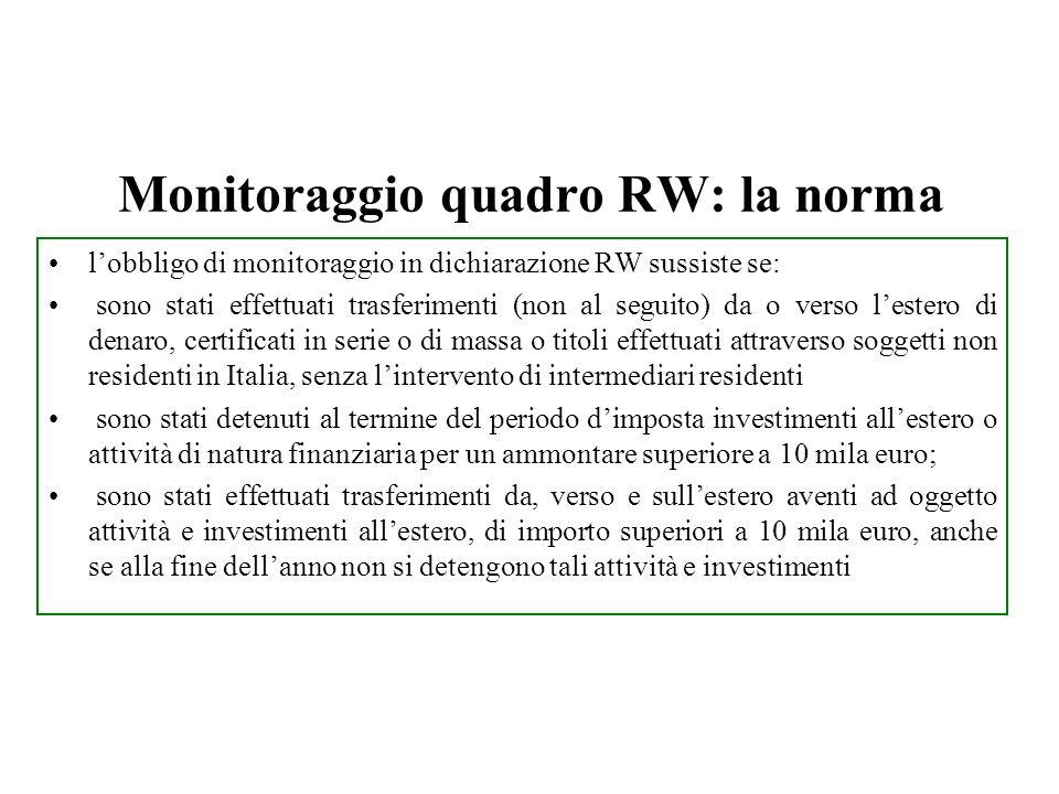 Monitoraggio quadro RW: la norma lobbligo di monitoraggio in dichiarazione RW sussiste se: sono stati effettuati trasferimenti (non al seguito) da o verso lestero di denaro, certificati in serie o di massa o titoli effettuati attraverso soggetti non residenti in Italia, senza lintervento di intermediari residenti sono stati detenuti al termine del periodo dimposta investimenti allestero o attività di natura finanziaria per un ammontare superiore a 10 mila euro; sono stati effettuati trasferimenti da, verso e sullestero aventi ad oggetto attività e investimenti allestero, di importo superiori a 10 mila euro, anche se alla fine dellanno non si detengono tali attività e investimenti Il quadro RW