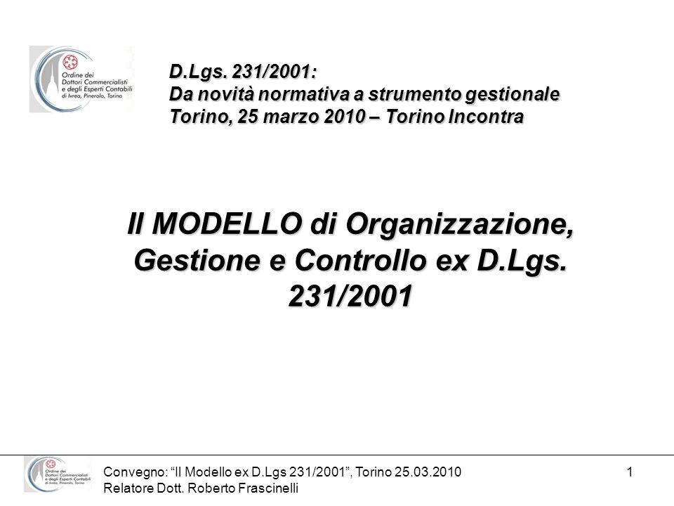 Convegno: Il Modello ex D.Lgs 231/2001, Torino 25.03.2010 Relatore Dott. Roberto Frascinelli 1 Il MODELLO di Organizzazione, Gestione e Controllo ex D