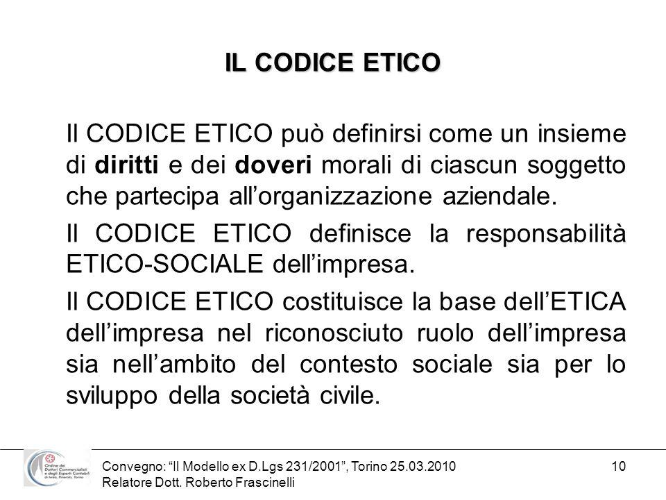 Convegno: Il Modello ex D.Lgs 231/2001, Torino 25.03.2010 Relatore Dott. Roberto Frascinelli 10 IL CODICE ETICO Il CODICE ETICO può definirsi come un