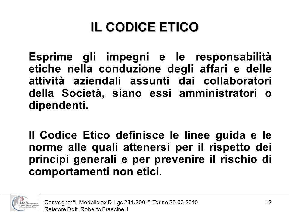 Convegno: Il Modello ex D.Lgs 231/2001, Torino 25.03.2010 Relatore Dott. Roberto Frascinelli 12 IL CODICE ETICO Esprime gli impegni e le responsabilit