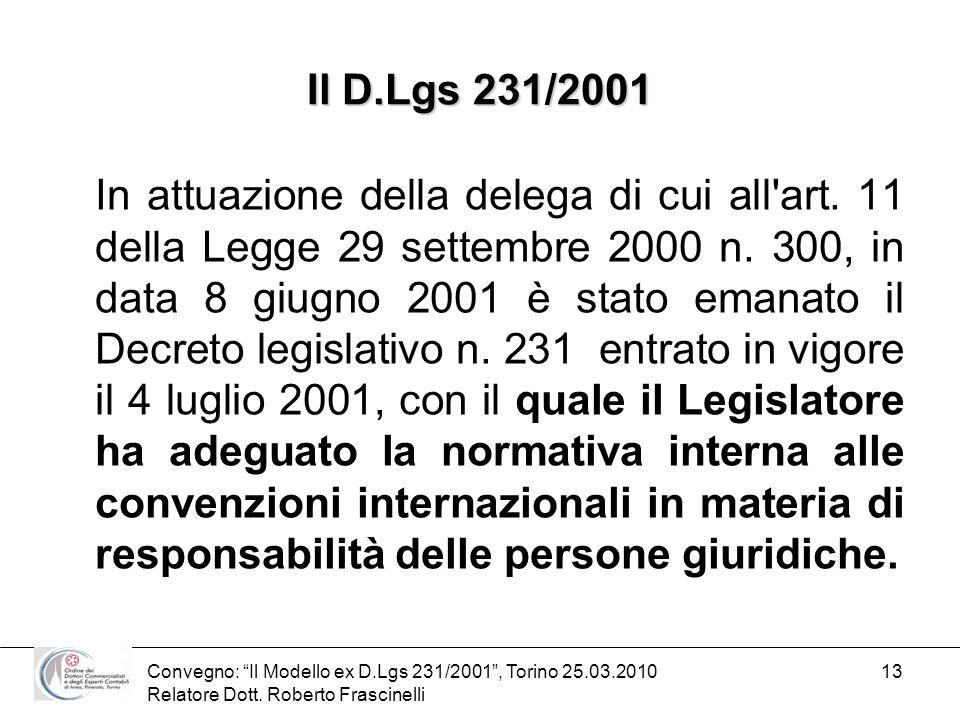 Convegno: Il Modello ex D.Lgs 231/2001, Torino 25.03.2010 Relatore Dott. Roberto Frascinelli 13 Il D.Lgs 231/2001 In attuazione della delega di cui al