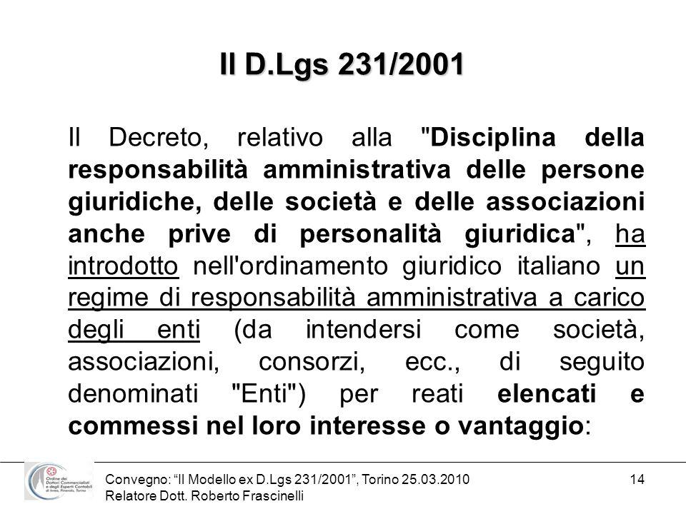 Convegno: Il Modello ex D.Lgs 231/2001, Torino 25.03.2010 Relatore Dott. Roberto Frascinelli 14 Il D.Lgs 231/2001 Il Decreto, relativo alla