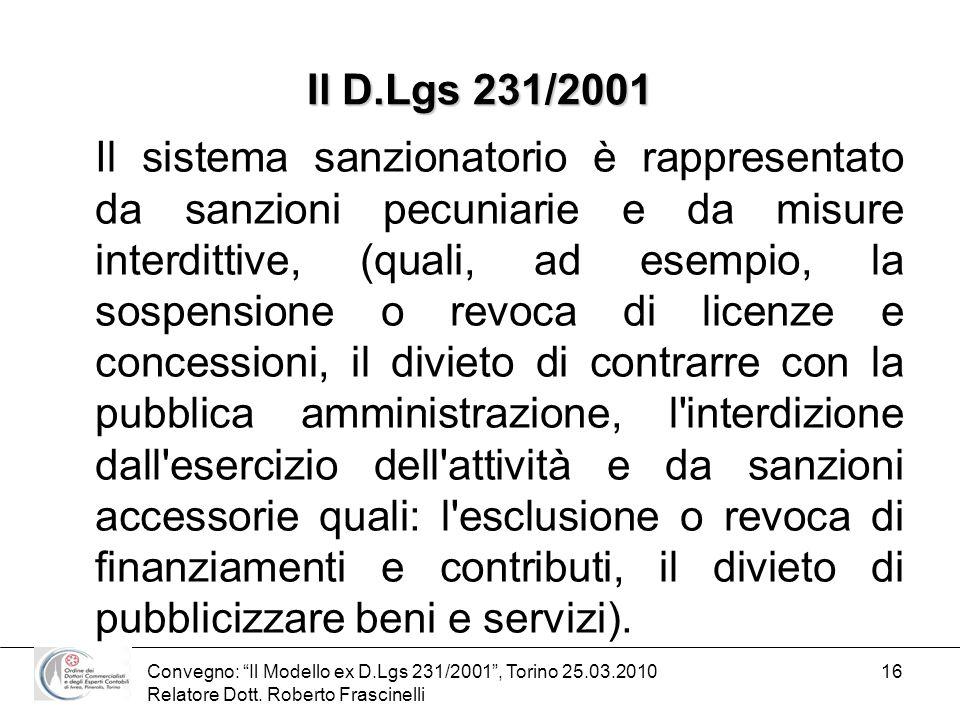 Convegno: Il Modello ex D.Lgs 231/2001, Torino 25.03.2010 Relatore Dott. Roberto Frascinelli 16 Il D.Lgs 231/2001 Il sistema sanzionatorio è rappresen