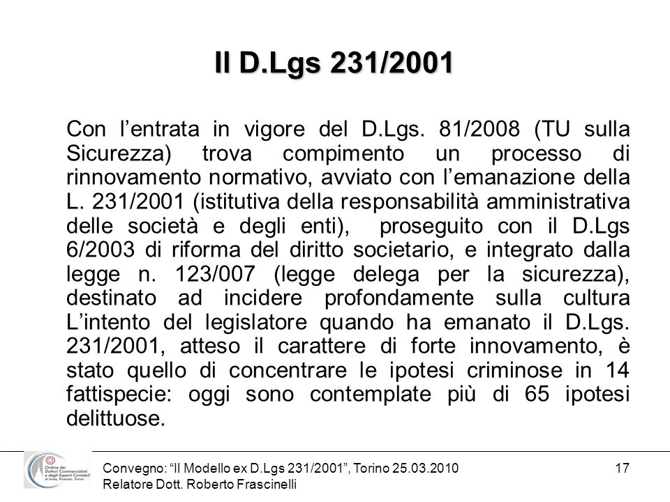 Convegno: Il Modello ex D.Lgs 231/2001, Torino 25.03.2010 Relatore Dott. Roberto Frascinelli 17 Il D.Lgs 231/2001 Con lentrata in vigore del D.Lgs. 81