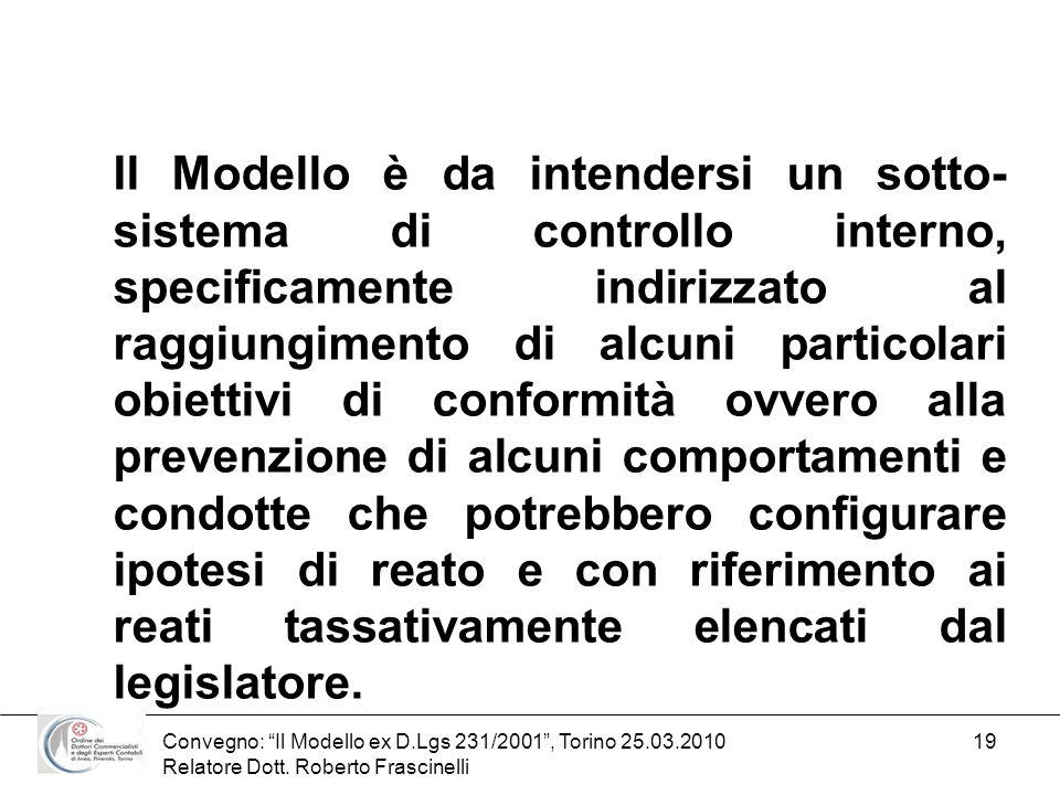 Convegno: Il Modello ex D.Lgs 231/2001, Torino 25.03.2010 Relatore Dott. Roberto Frascinelli 19 Il Modello è da intendersi un sotto- sistema di contro