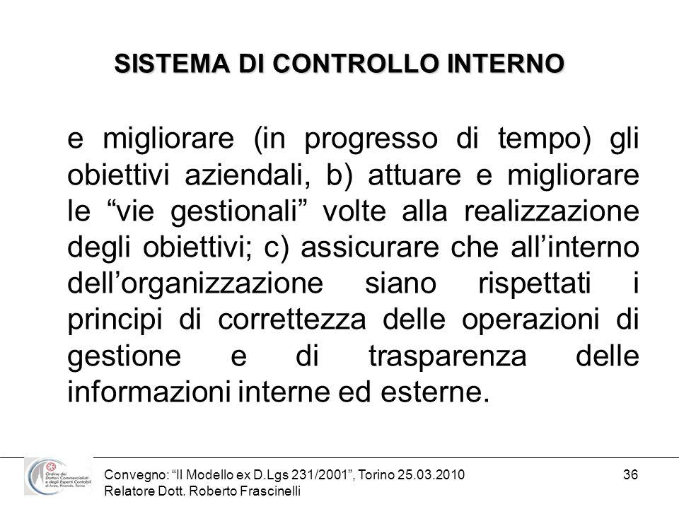 Convegno: Il Modello ex D.Lgs 231/2001, Torino 25.03.2010 Relatore Dott. Roberto Frascinelli 36 SISTEMA DI CONTROLLO INTERNO e migliorare (in progress