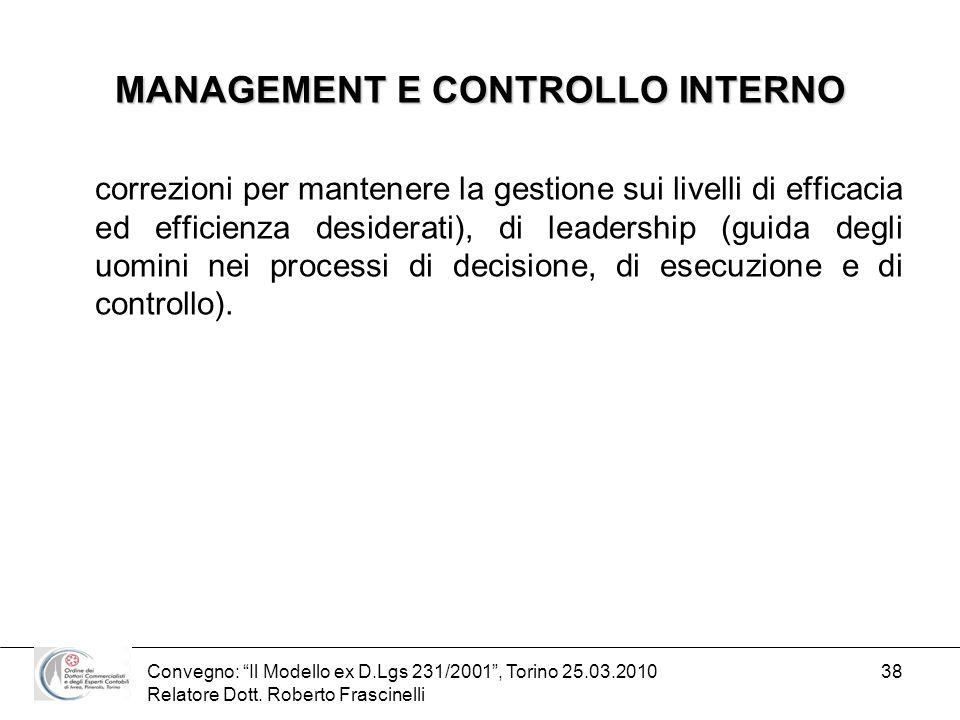 Convegno: Il Modello ex D.Lgs 231/2001, Torino 25.03.2010 Relatore Dott. Roberto Frascinelli 38 MANAGEMENT E CONTROLLO INTERNO correzioni per mantener
