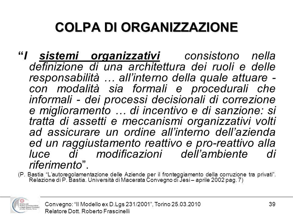 Convegno: Il Modello ex D.Lgs 231/2001, Torino 25.03.2010 Relatore Dott. Roberto Frascinelli 39 COLPA DI ORGANIZZAZIONE I sistemi organizzativi consis
