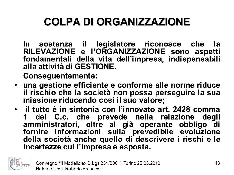 Convegno: Il Modello ex D.Lgs 231/2001, Torino 25.03.2010 Relatore Dott. Roberto Frascinelli 43 COLPA DI ORGANIZZAZIONE In sostanza il legislatore ric