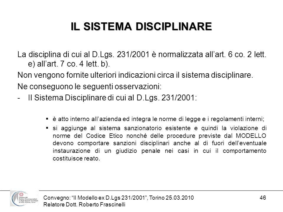 Convegno: Il Modello ex D.Lgs 231/2001, Torino 25.03.2010 Relatore Dott. Roberto Frascinelli 46 IL SISTEMA DISCIPLINARE La disciplina di cui al D.Lgs.
