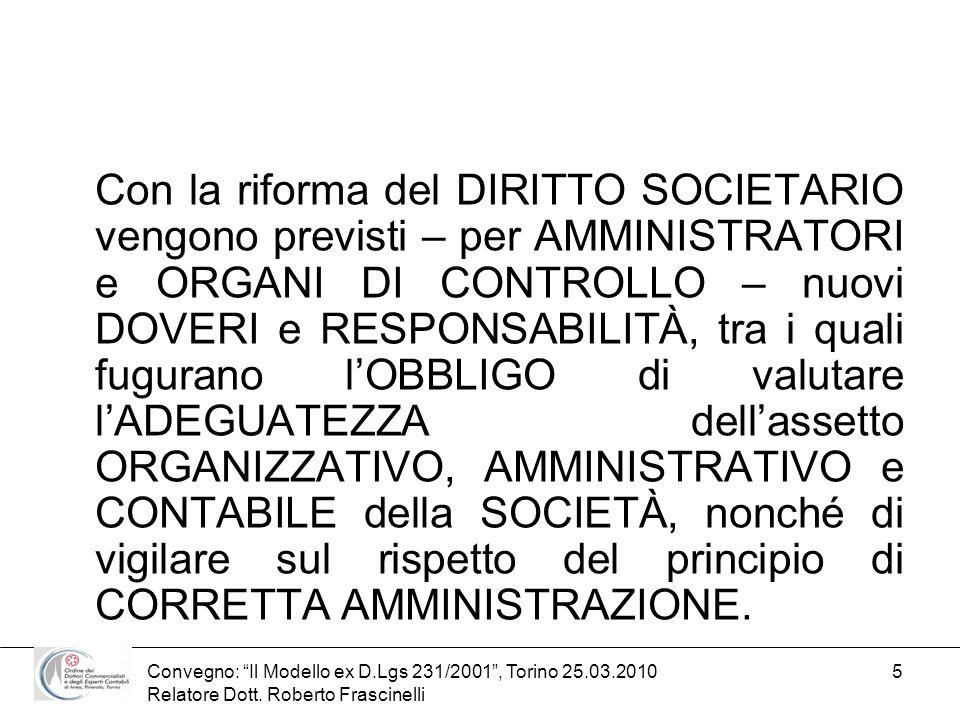 Convegno: Il Modello ex D.Lgs 231/2001, Torino 25.03.2010 Relatore Dott. Roberto Frascinelli 5 Con la riforma del DIRITTO SOCIETARIO vengono previsti