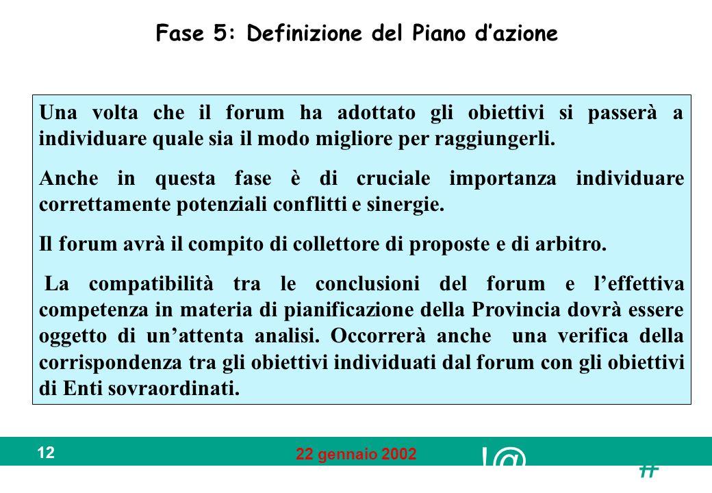 !@ # 22 gennaio 2002 12 Fase 5: Definizione del Piano dazione Una volta che il forum ha adottato gli obiettivi si passerà a individuare quale sia il modo migliore per raggiungerli.