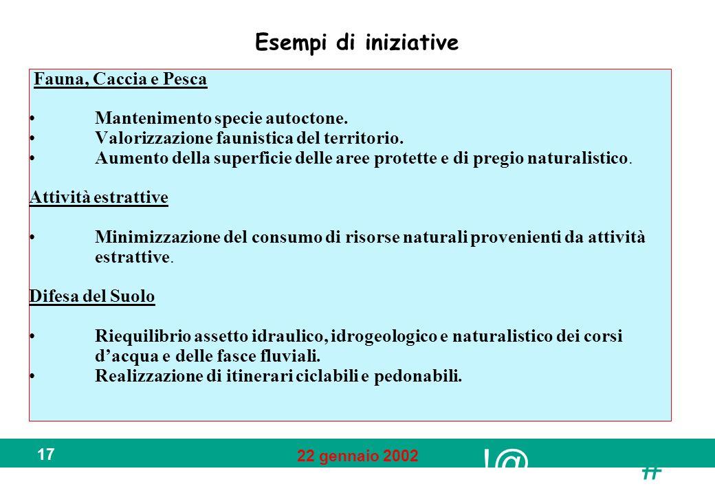 !@ # 22 gennaio 2002 17 Esempi di iniziative Fauna, Caccia e Pesca Mantenimento specie autoctone. Valorizzazione faunistica del territorio. Aumento de