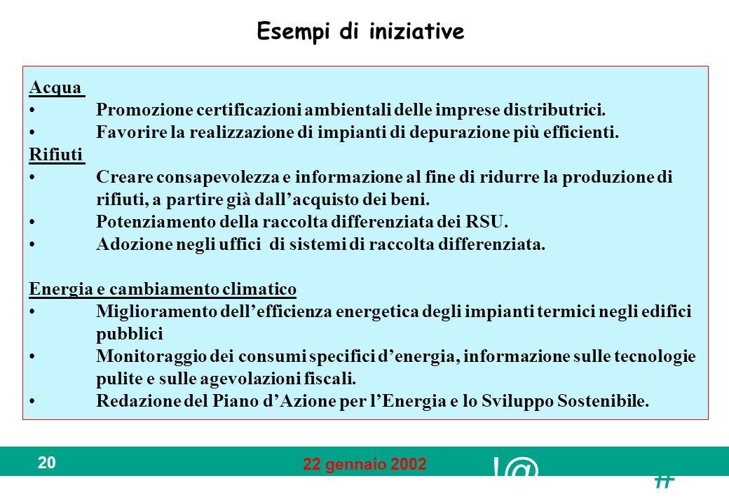 !@ # 22 gennaio 2002 20 Esempi di iniziative Acqua Promozione certificazioni ambientali delle imprese distributrici. Favorire la realizzazione di impi